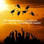 What Qualifications or Degrees are Required to Be a Successful Life Coach
